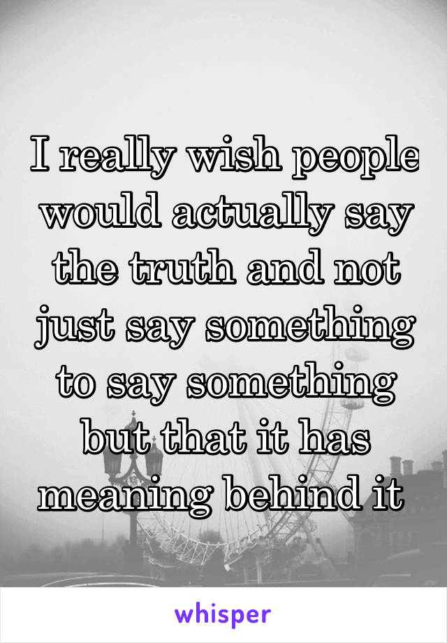 I really wish people would actually say the truth and not just say something to say something but that it has meaning behind it