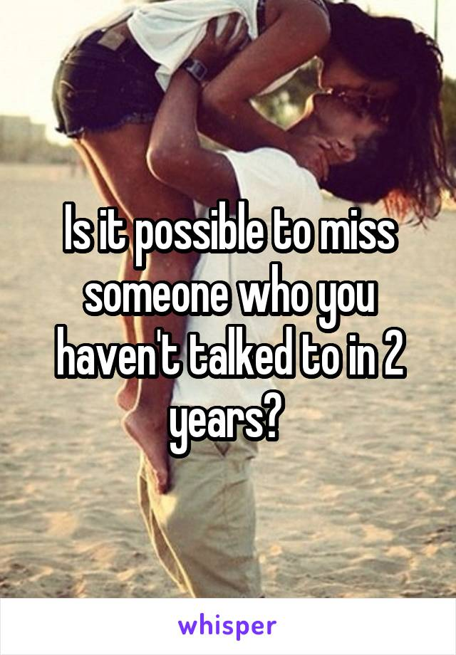 Is it possible to miss someone who you haven't talked to in 2 years?