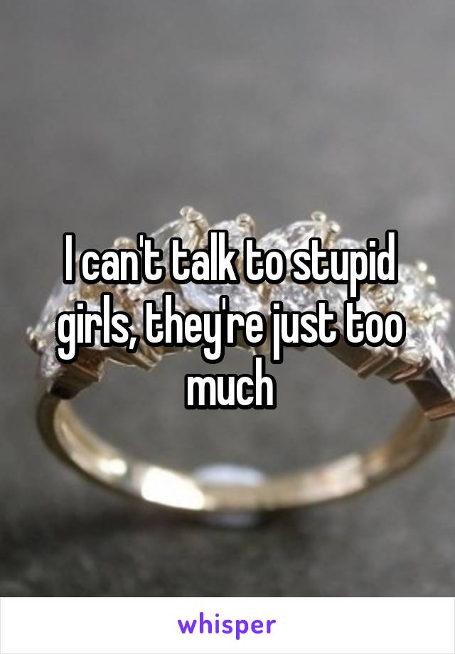 I can't talk to stupid girls, they're just too much