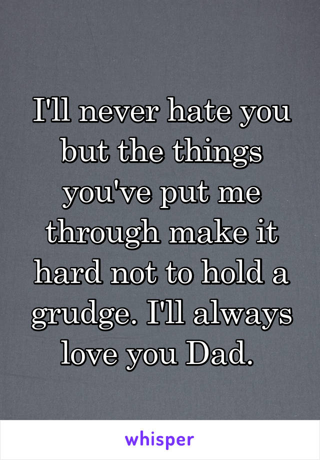 I'll never hate you but the things you've put me through make it hard not to hold a grudge. I'll always love you Dad.