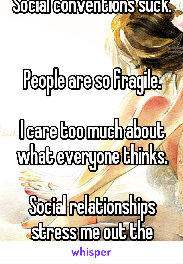 Social conventions suck.   People are so fragile.  I care too much about what everyone thinks.  Social relationships stress me out the most.