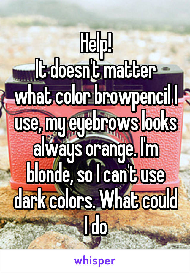 Help! It doesn't matter what color browpencil I use, my eyebrows looks always orange. I'm blonde, so I can't use dark colors. What could I do