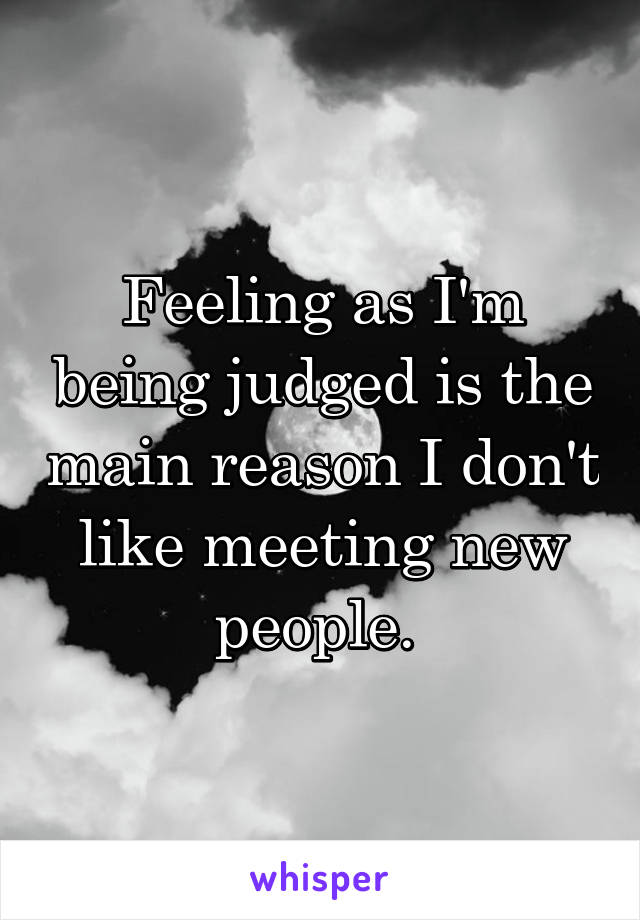 Feeling as I'm being judged is the main reason I don't like meeting new people.