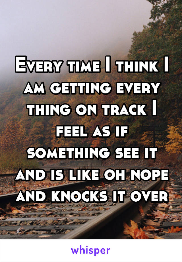 Every time I think I am getting every thing on track I feel as if something see it and is like oh nope and knocks it over