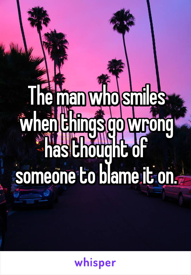 The man who smiles when things go wrong has thought of someone to blame it on.