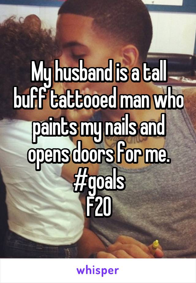 My husband is a tall buff tattooed man who paints my nails and opens doors for me. #goals F20