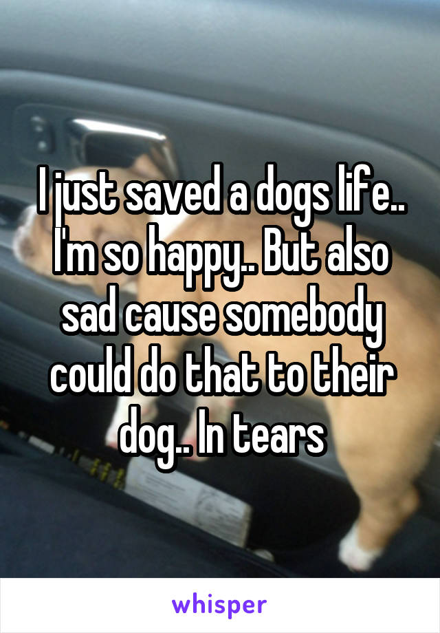 I just saved a dogs life.. I'm so happy.. But also sad cause somebody could do that to their dog.. In tears