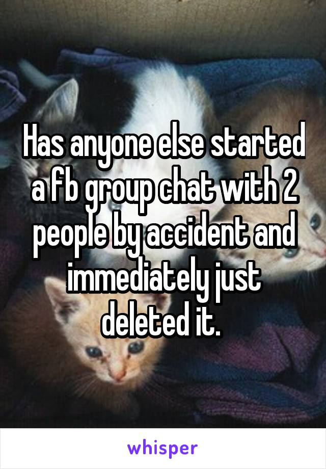 Has anyone else started a fb group chat with 2 people by accident and immediately just deleted it.