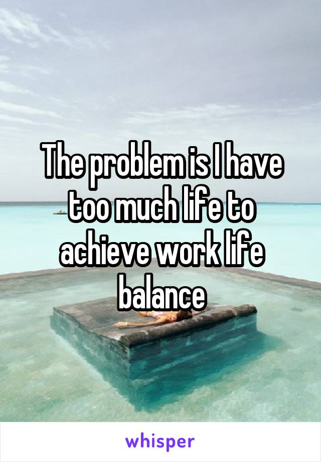 The problem is I have too much life to achieve work life balance