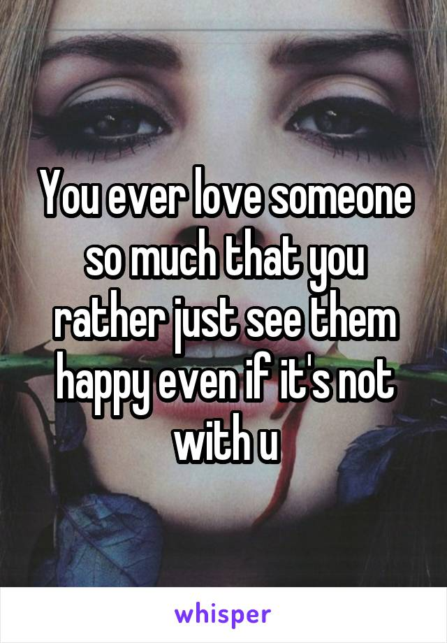 You ever love someone so much that you rather just see them happy even if it's not with u