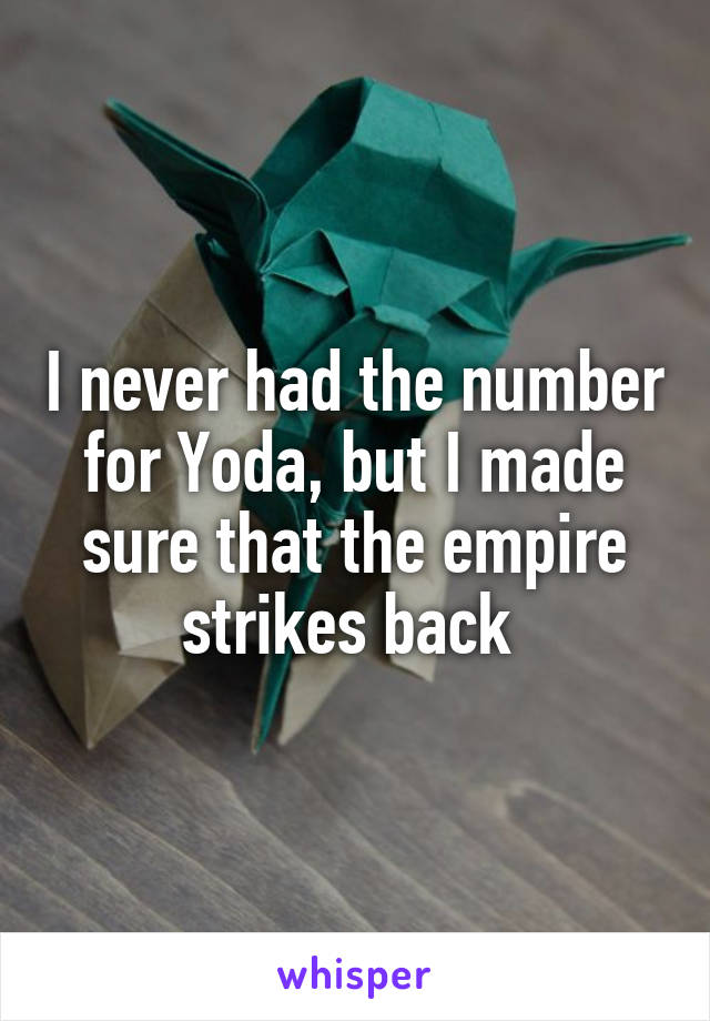 I never had the number for Yoda, but I made sure that the empire strikes back