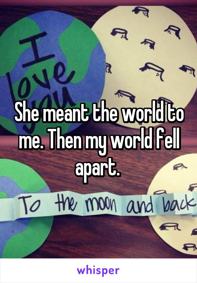 She meant the world to me. Then my world fell apart.