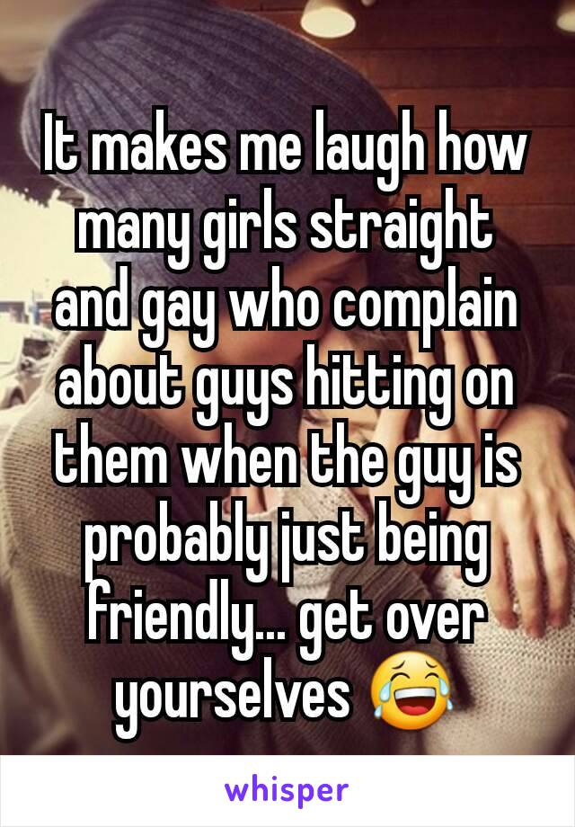 It makes me laugh how many girls straight and gay who complain about guys hitting on them when the guy is probably just being friendly... get over yourselves 😂