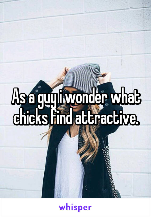 As a guy i wonder what chicks find attractive.