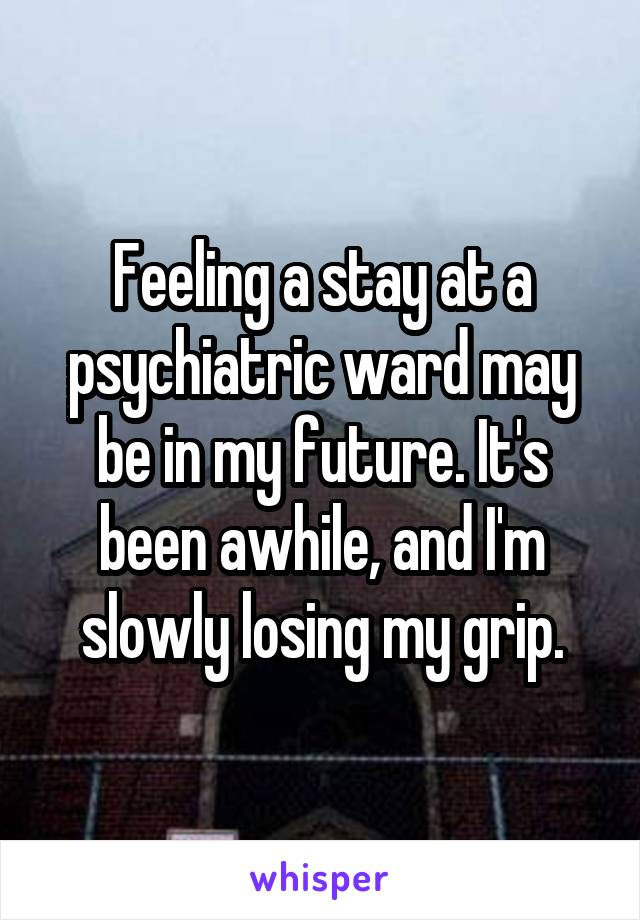Feeling a stay at a psychiatric ward may be in my future. It's been awhile, and I'm slowly losing my grip.