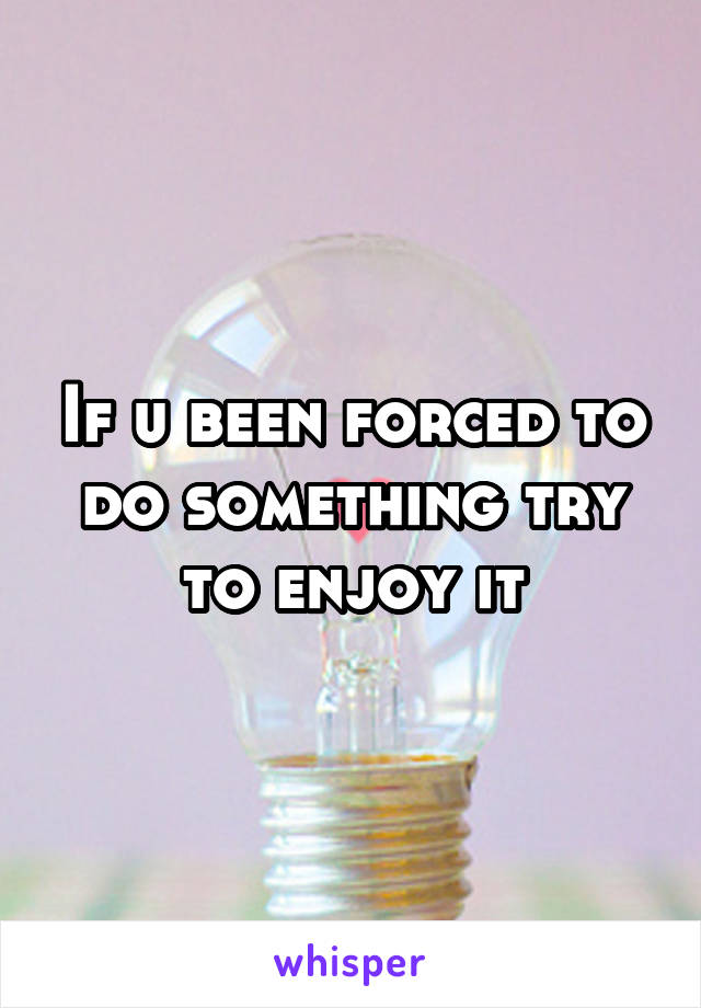 If u been forced to do something try to enjoy it