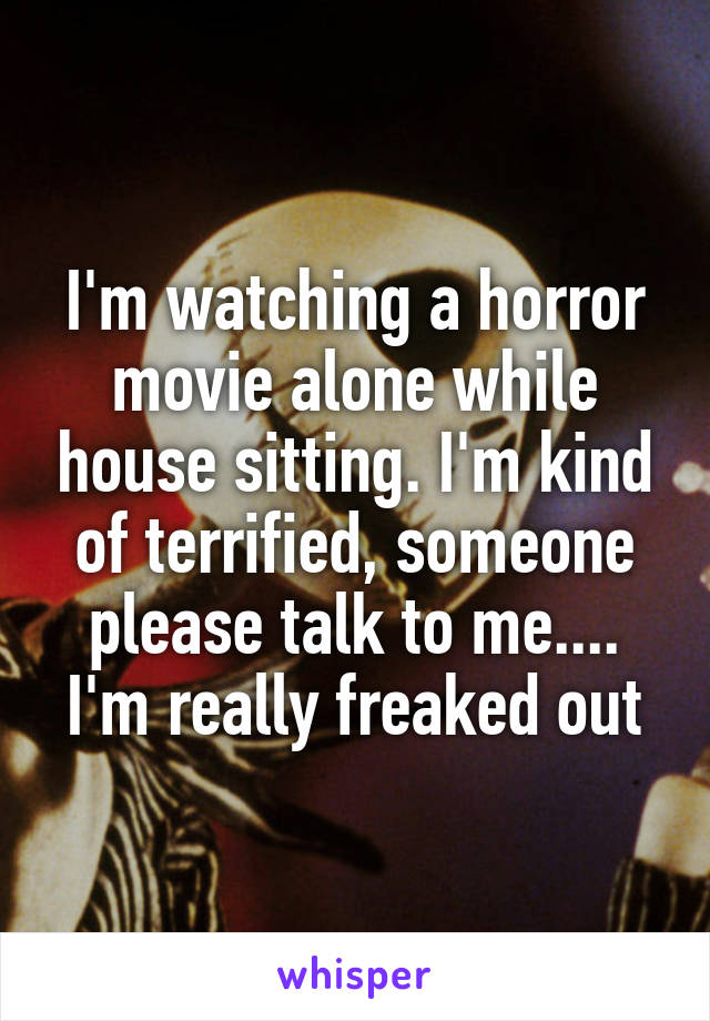 I'm watching a horror movie alone while house sitting. I'm kind of terrified, someone please talk to me.... I'm really freaked out