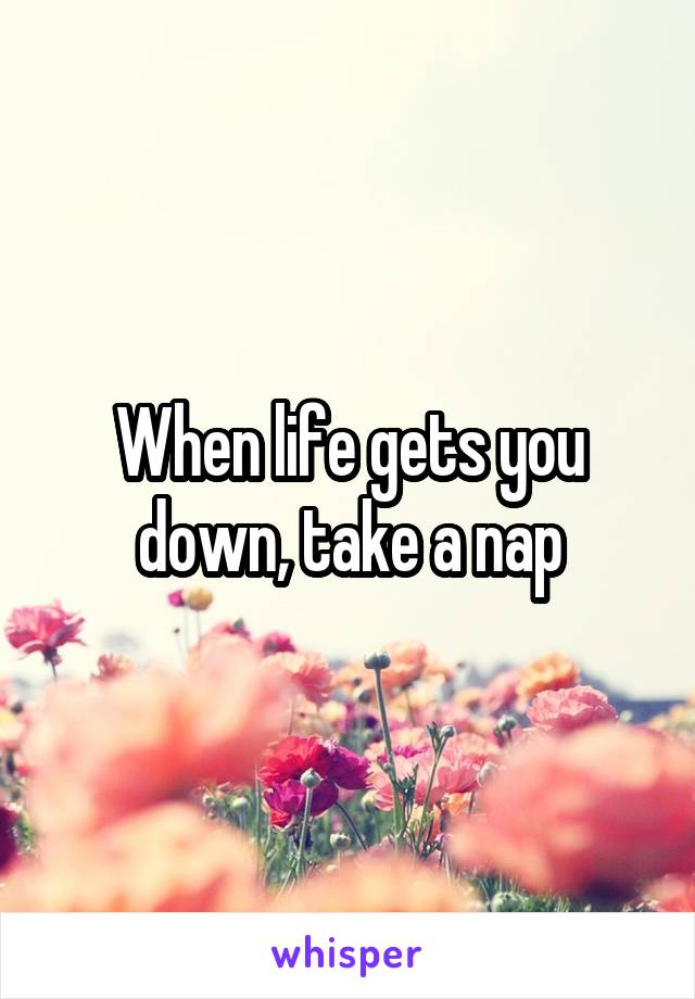 When life gets you down, take a nap
