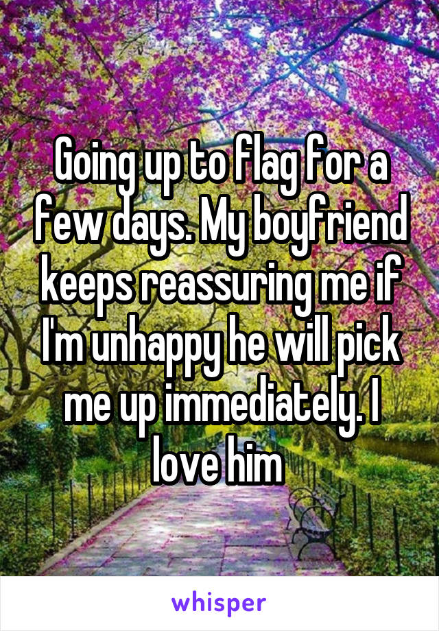 Going up to flag for a few days. My boyfriend keeps reassuring me if I'm unhappy he will pick me up immediately. I love him