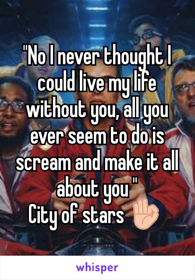 """No I never thought I could live my life without you, all you ever seem to do is scream and make it all about you "" City of stars 👌"