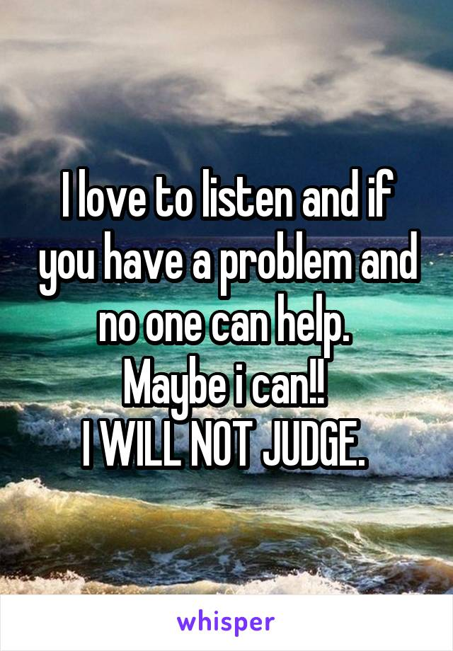 I love to listen and if you have a problem and no one can help.  Maybe i can!!  I WILL NOT JUDGE.