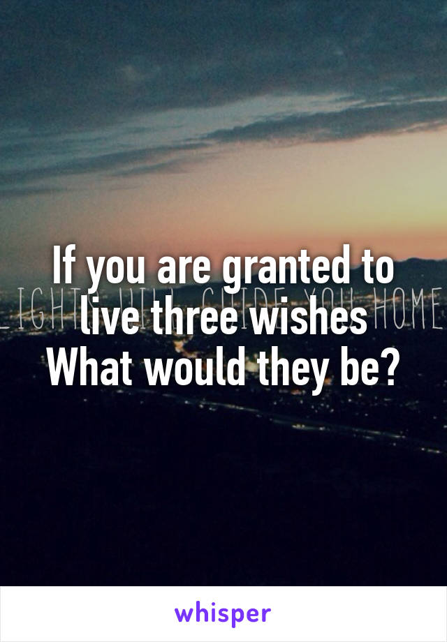 If you are granted to live three wishes What would they be?