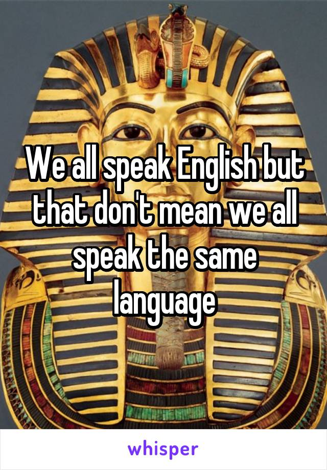 We all speak English but that don't mean we all speak the same language