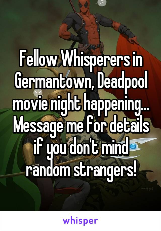 Fellow Whisperers in Germantown, Deadpool movie night happening... Message me for details if you don't mind random strangers!