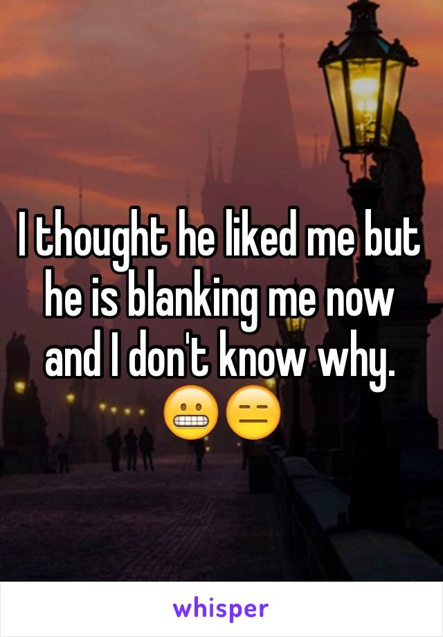 I thought he liked me but he is blanking me now and I don't know why. 😬😑