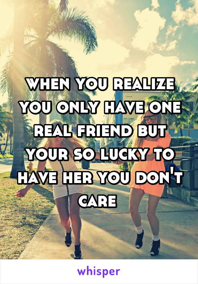 when you realize you only have one real friend but your so lucky to have her you don't care