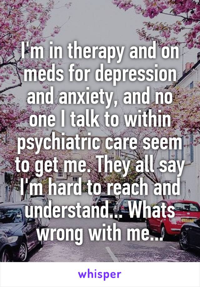 I'm in therapy and on meds for depression and anxiety, and no one I talk to within psychiatric care seem to get me. They all say I'm hard to reach and understand... Whats wrong with me...