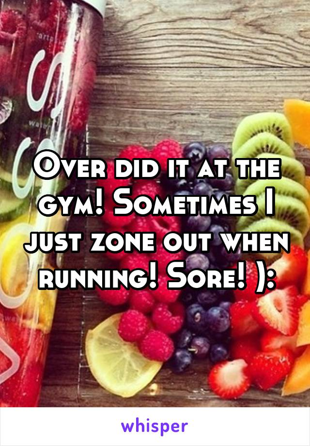 Over did it at the gym! Sometimes I just zone out when running! Sore! ):