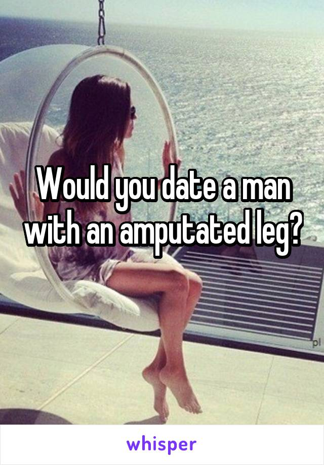 Would you date a man with an amputated leg?