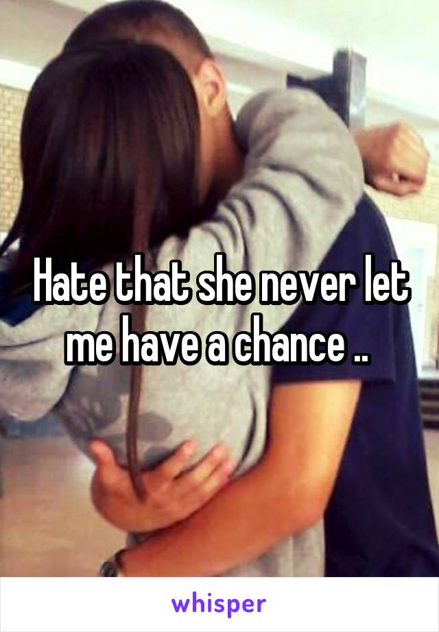 Hate that she never let me have a chance ..