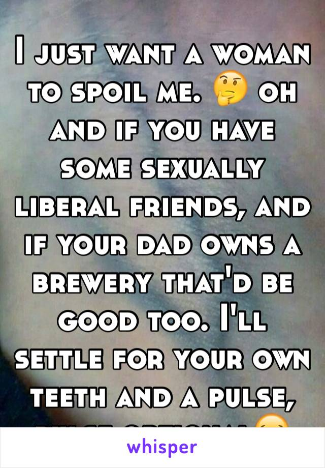 I just want a woman to spoil me. 🤔 oh and if you have some sexually liberal friends, and if your dad owns a brewery that'd be good too. I'll settle for your own teeth and a pulse, pulse optional😂