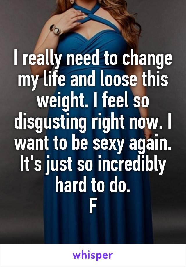 I really need to change my life and loose this weight. I feel so disgusting right now. I want to be sexy again. It's just so incredibly hard to do. F