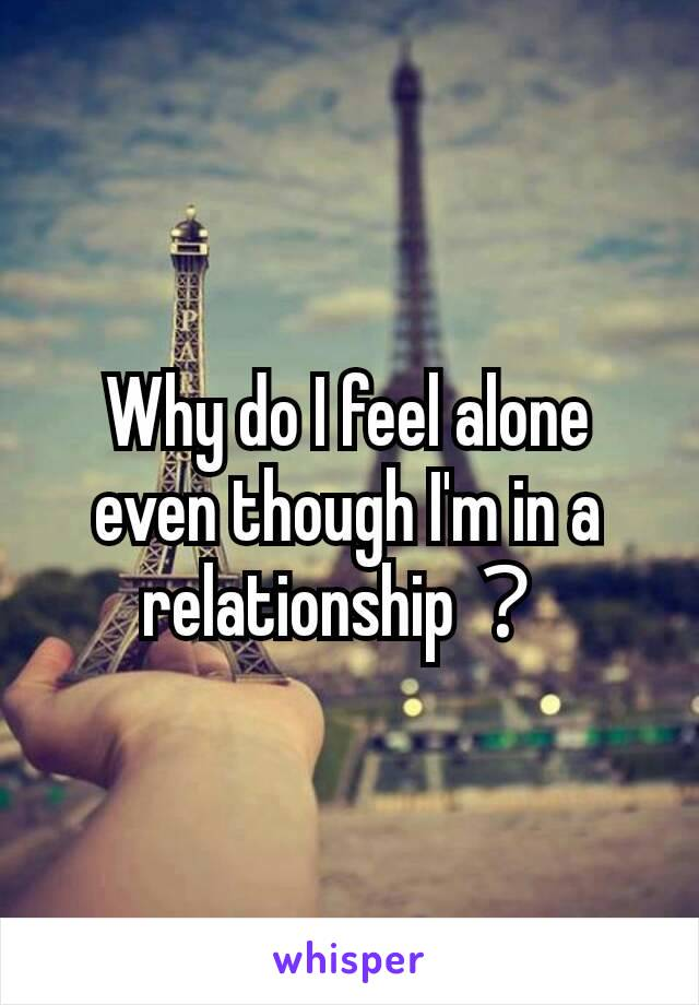 Why do I feel alone even though I'm in a relationship?