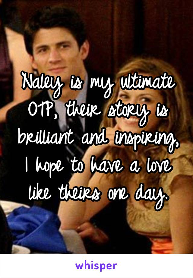 Naley is my ultimate OTP, their story is brilliant and inspiring, I hope to have a love like theirs one day.