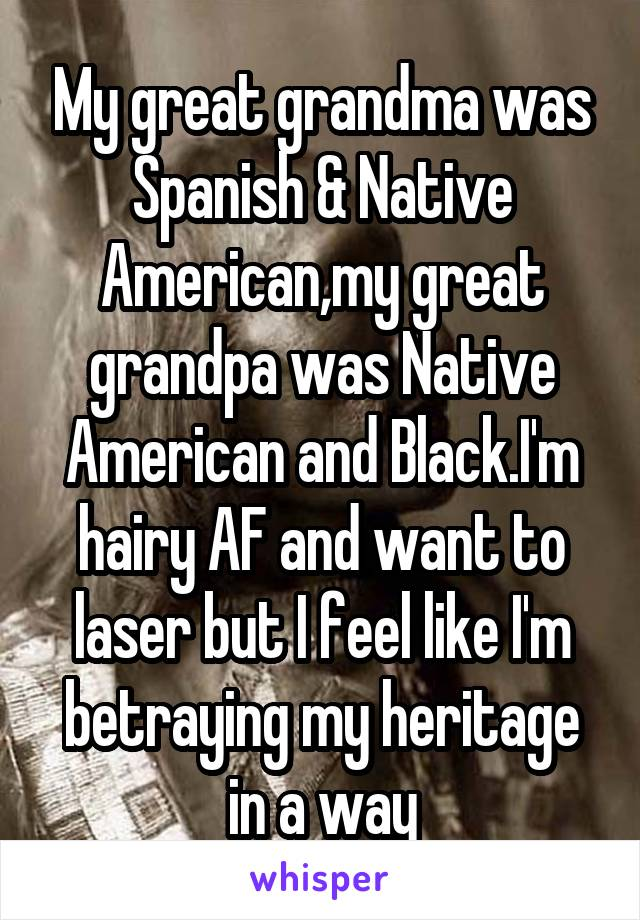 My great grandma was Spanish & Native American,my great grandpa was Native American and Black.I'm hairy AF and want to laser but I feel like I'm betraying my heritage in a way