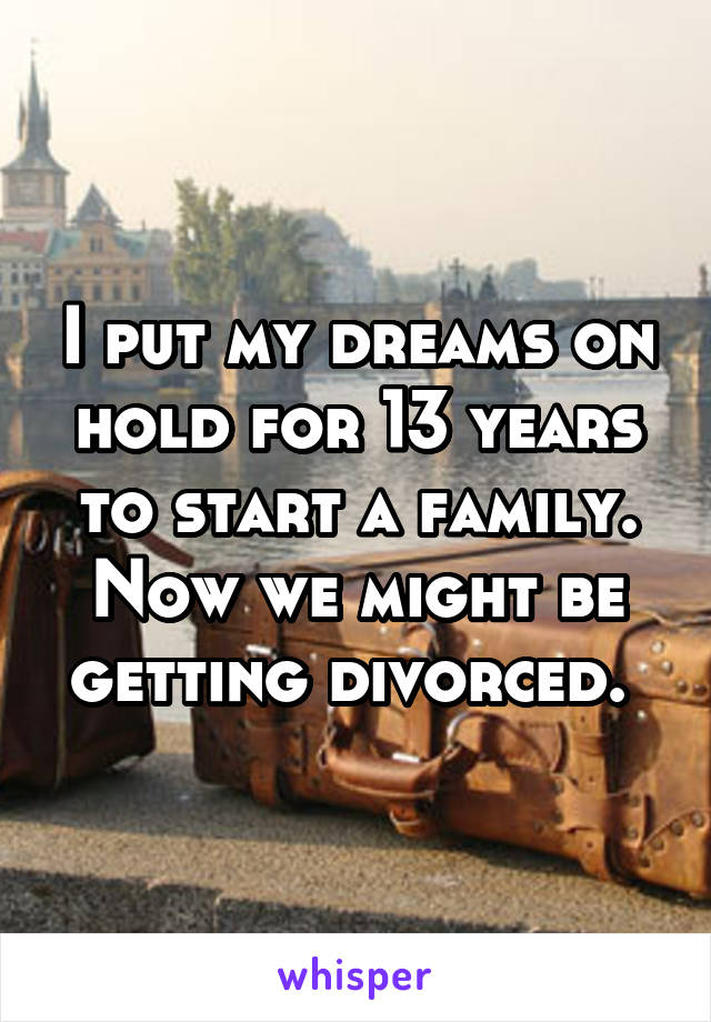 I put my dreams on hold for 13 years to start a family. Now we might be getting divorced.
