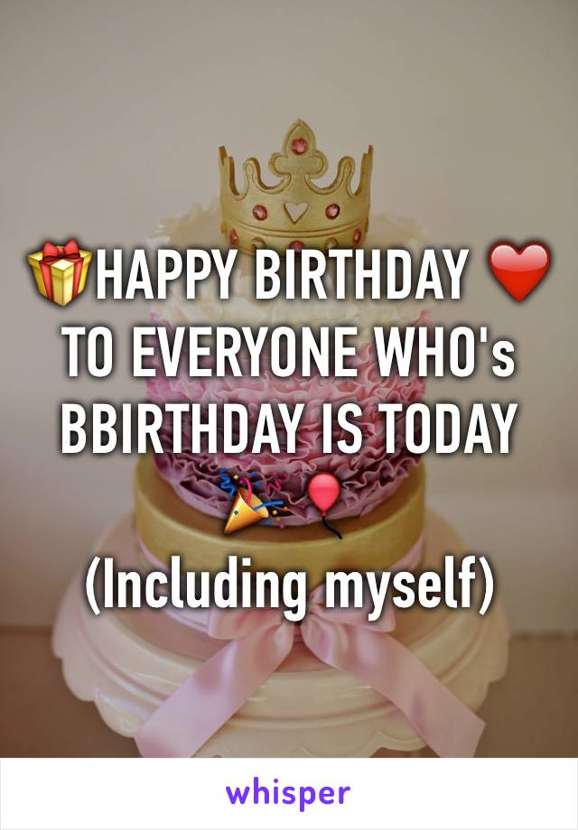 🎁HAPPY BIRTHDAY ❤️ TO EVERYONE WHO's BBIRTHDAY IS TODAY 🎉🎈 (Including myself)