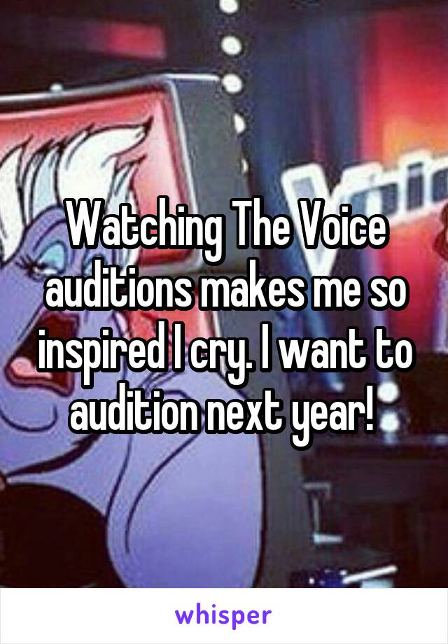 Watching The Voice auditions makes me so inspired I cry. I want to audition next year!