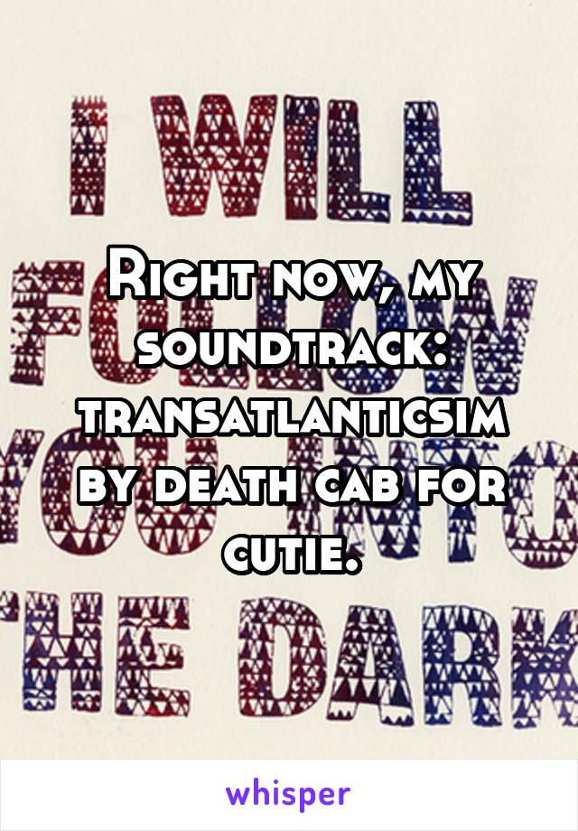Right now, my soundtrack: transatlanticsim by death cab for cutie.