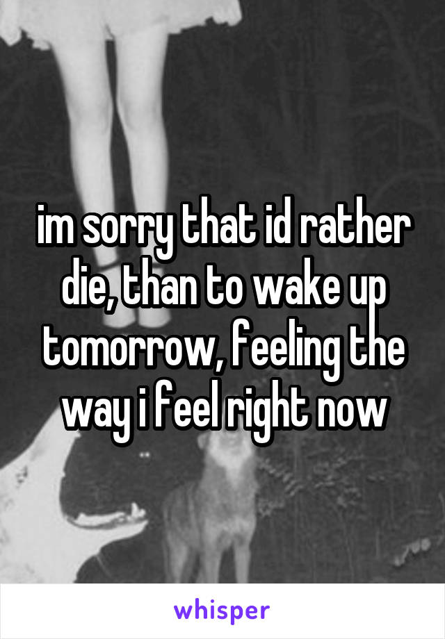 im sorry that id rather die, than to wake up tomorrow, feeling the way i feel right now