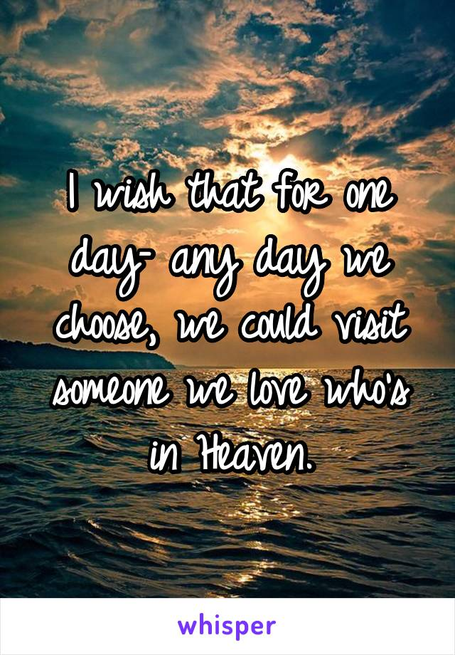 I wish that for one day– any day we choose, we could visit someone we love who's in Heaven.