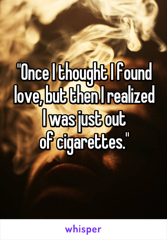 """""""Once I thought I found love, but then I realized I was just out of cigarettes."""""""