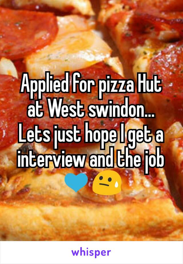 Applied for pizza Hut at West swindon... Lets just hope I get a interview and the job 💙😓