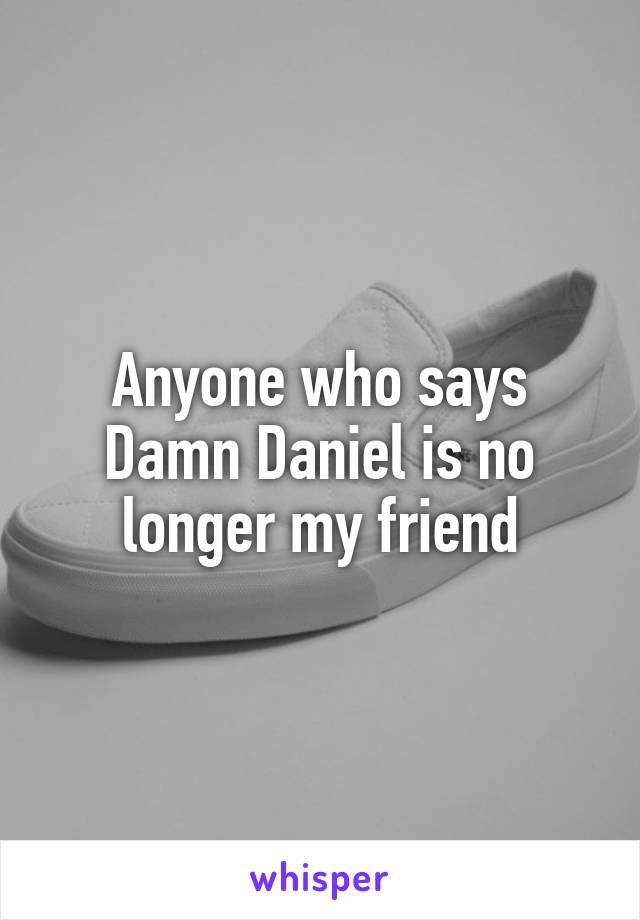 Anyone who says Damn Daniel is no longer my friend