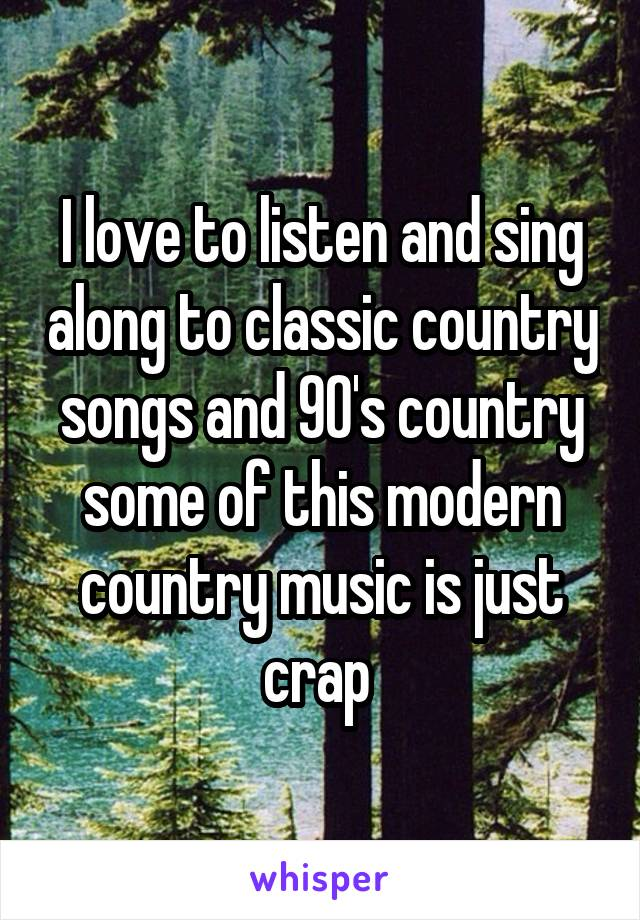 I love to listen and sing along to classic country songs and 90's country some of this modern country music is just crap