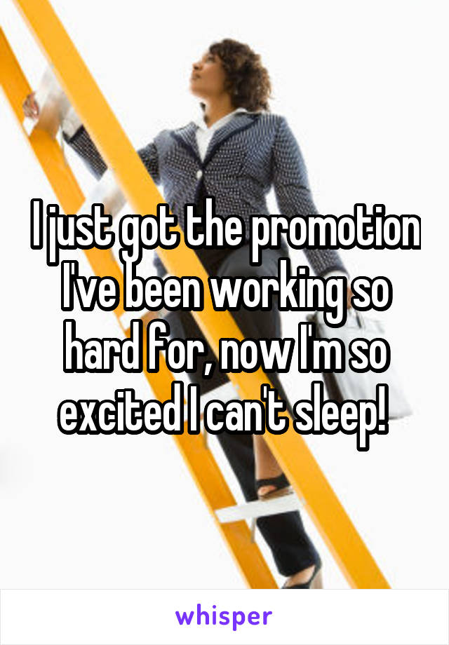 I just got the promotion I've been working so hard for, now I'm so excited I can't sleep!